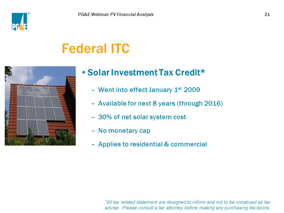 PG&E Webinar: PV Financial Analysis21 Federal ITC Solar Investment Tax Credit* –Went into effect January 1 st 2009 –Available for next 8 years (throug