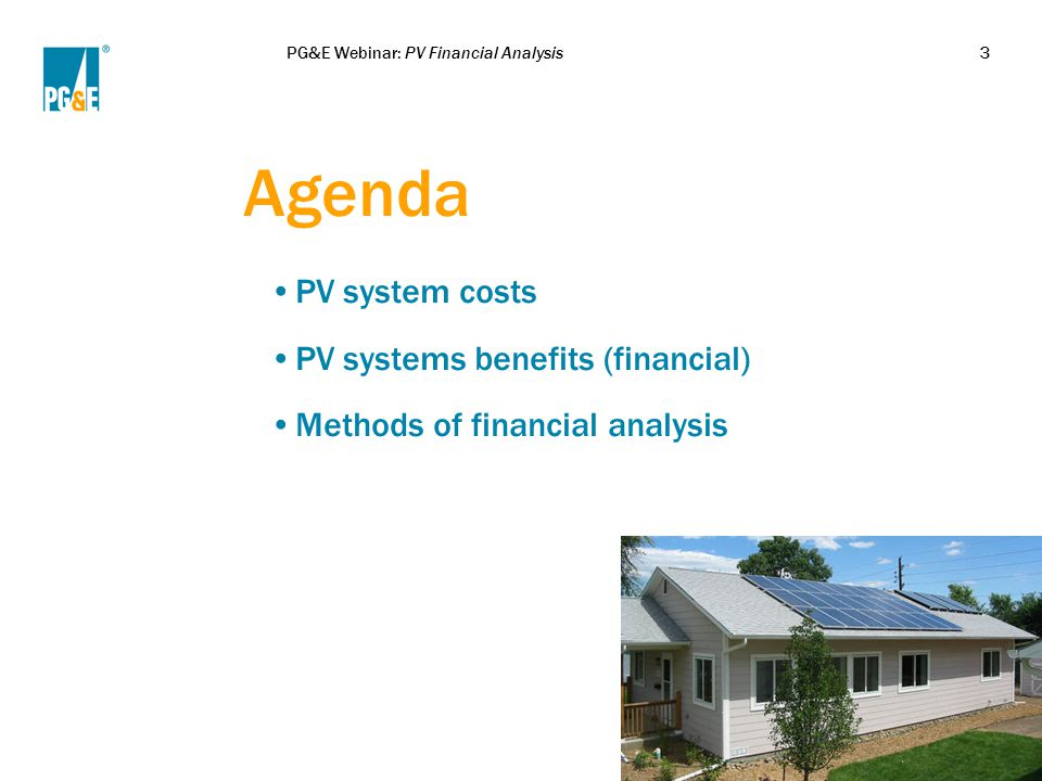 PG&E Webinar: PV Financial Analysis3 Agenda PV system costs PV systems benefits (financial) Methods of financial analysis