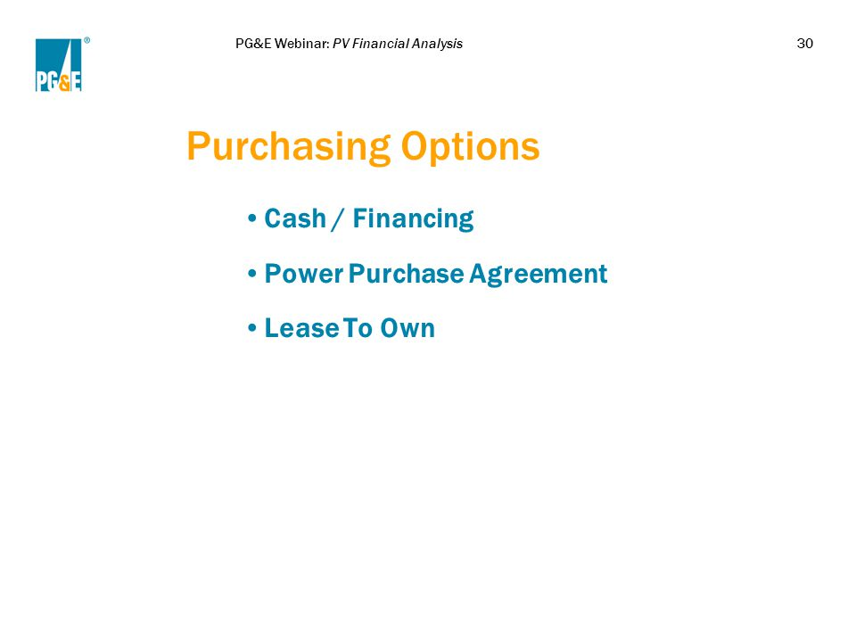 PG&E Webinar: PV Financial Analysis30 Purchasing Options Cash / Financing Power Purchase Agreement Lease To Own