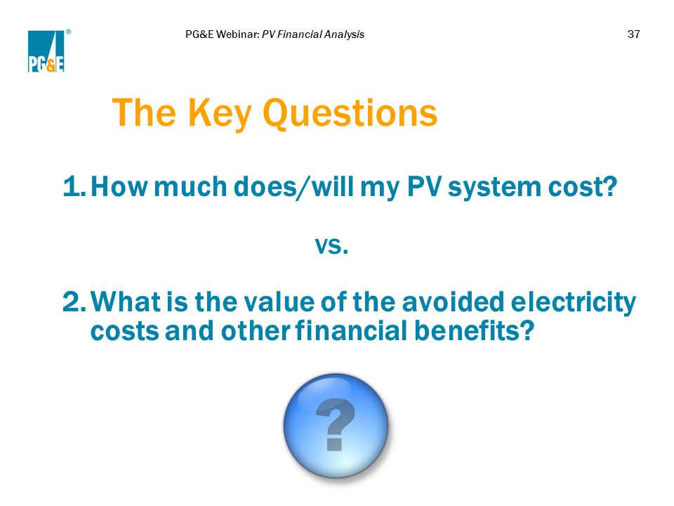 PG&E Webinar: PV Financial Analysis37 The Key Questions 1.How much does/will my PV system cost? vs. 2.What is the value of the avoided electricity cos