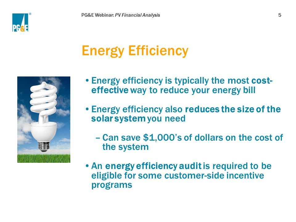 PG&E Webinar: PV Financial Analysis5 Energy Efficiency Energy efficiency is typically the most cost- effective way to reduce your energy bill Energy efficiency also reduces the size of the solar system you need –Can save $1,000's of dollars on the cost of the system An energy efficiency audit is required to be eligible for some customer-side incentive programs