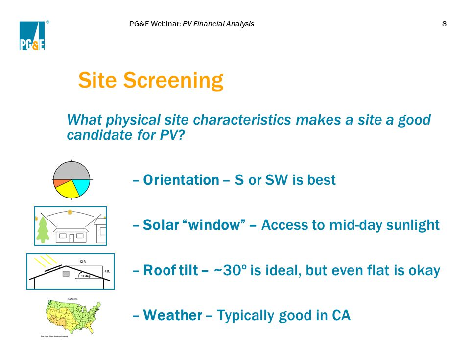 PG&E Webinar: PV Financial Analysis8 Site Screening What physical site characteristics makes a site a good candidate for PV? –Orientation – S or SW is