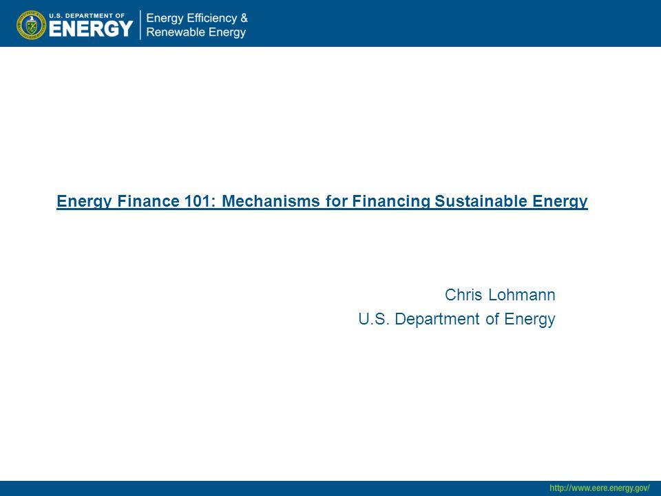 Energy Finance 101: Mechanisms for Financing Sustainable Energy Chris Lohmann U.S.