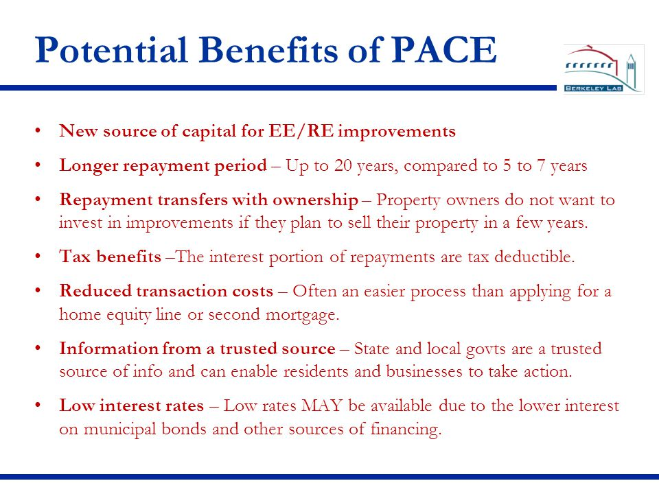 Potential Benefits of PACE New source of capital for EE/RE improvements Longer repayment period – Up to 20 years, compared to 5 to 7 years Repayment transfers with ownership – Property owners do not want to invest in improvements if they plan to sell their property in a few years.