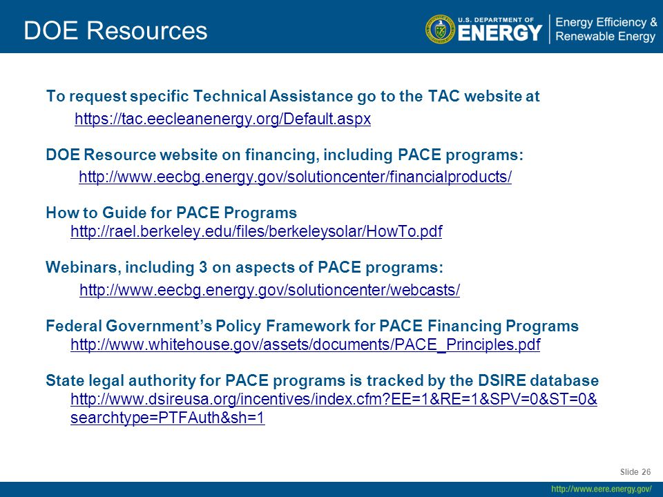 DOE Resources To request specific Technical Assistance go to the TAC website at https://tac.eecleanenergy.org/Default.aspx DOE Resource website on financing, including PACE programs: http://www.eecbg.energy.gov/solutioncenter/financialproducts/ How to Guide for PACE Programs http://rael.berkeley.edu/files/berkeleysolar/HowTo.pdf http://rael.berkeley.edu/files/berkeleysolar/HowTo.pdf Webinars, including 3 on aspects of PACE programs: http://www.eecbg.energy.gov/solutioncenter/webcasts/ Federal Government's Policy Framework for PACE Financing Programs http://www.whitehouse.gov/assets/documents/PACE_Principles.pdf http://www.whitehouse.gov/assets/documents/PACE_Principles.pdf State legal authority for PACE programs is tracked by the DSIRE database http://www.dsireusa.org/incentives/index.cfm EE=1&RE=1&SPV=0&ST=0& searchtype=PTFAuth&sh=1 http://www.dsireusa.org/incentives/index.cfm EE=1&RE=1&SPV=0&ST=0& searchtype=PTFAuth&sh=1 Slide 26
