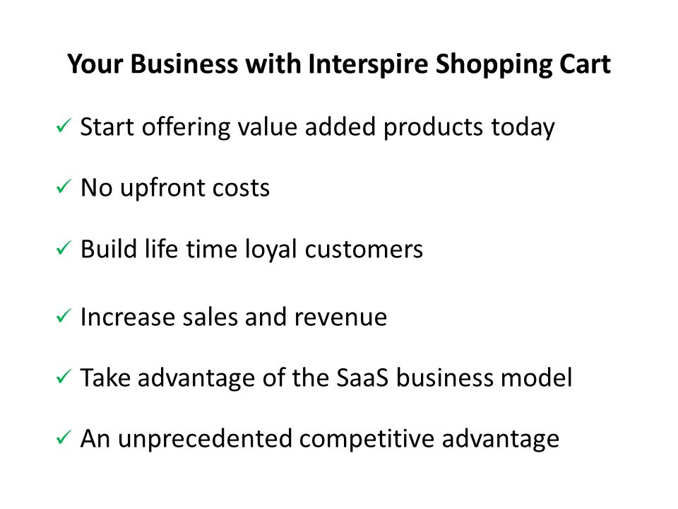 Your Business with Interspire Shopping Cart Start offering value added products today No upfront costs Build life time loyal customers Increase sales and revenue Take advantage of the SaaS business model An unprecedented competitive advantage