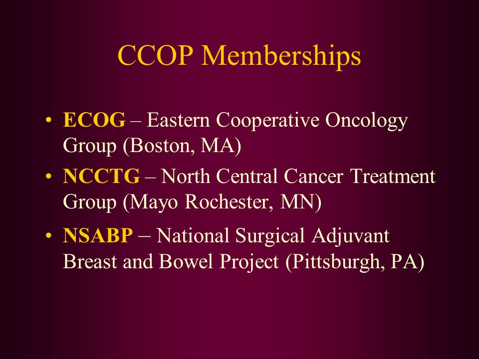 CCOP Memberships ECOG – Eastern Cooperative Oncology Group (Boston, MA) NCCTG – North Central Cancer Treatment Group (Mayo Rochester, MN) NSABP – Nati