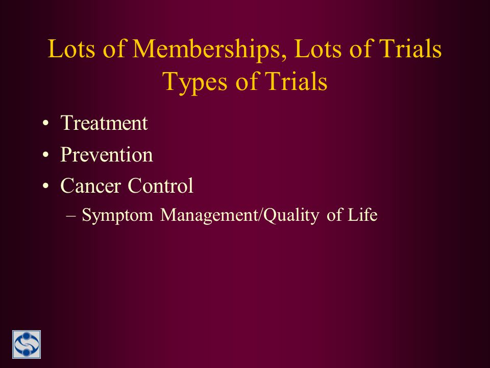 Lots of Memberships, Lots of Trials Types of Trials Treatment Prevention Cancer Control –Symptom Management/Quality of Life