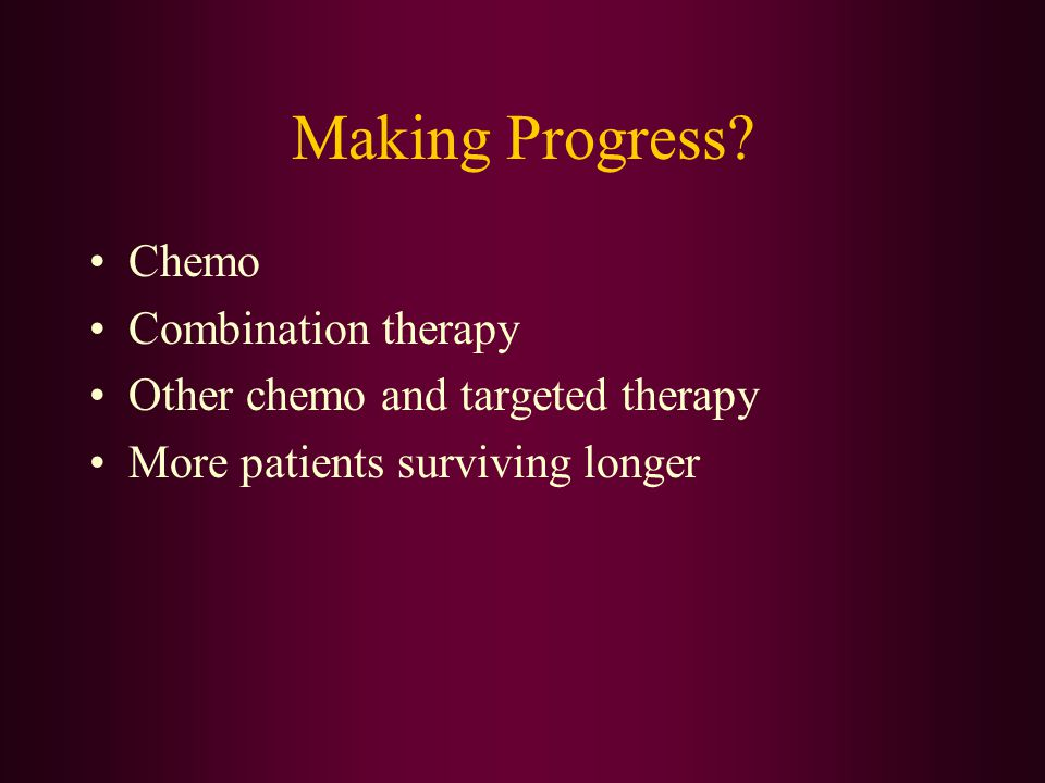 Making Progress? Chemo Combination therapy Other chemo and targeted therapy More patients surviving longer