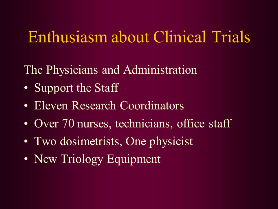 Enthusiasm about Clinical Trials The Physicians and Administration Support the Staff Eleven Research Coordinators Over 70 nurses, technicians, office