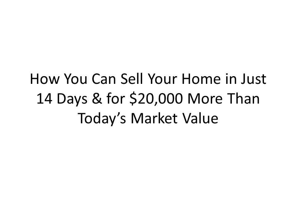 How You Can Sell Your Home in Just 14 Days & for $20,000 More Than Today's Market Value