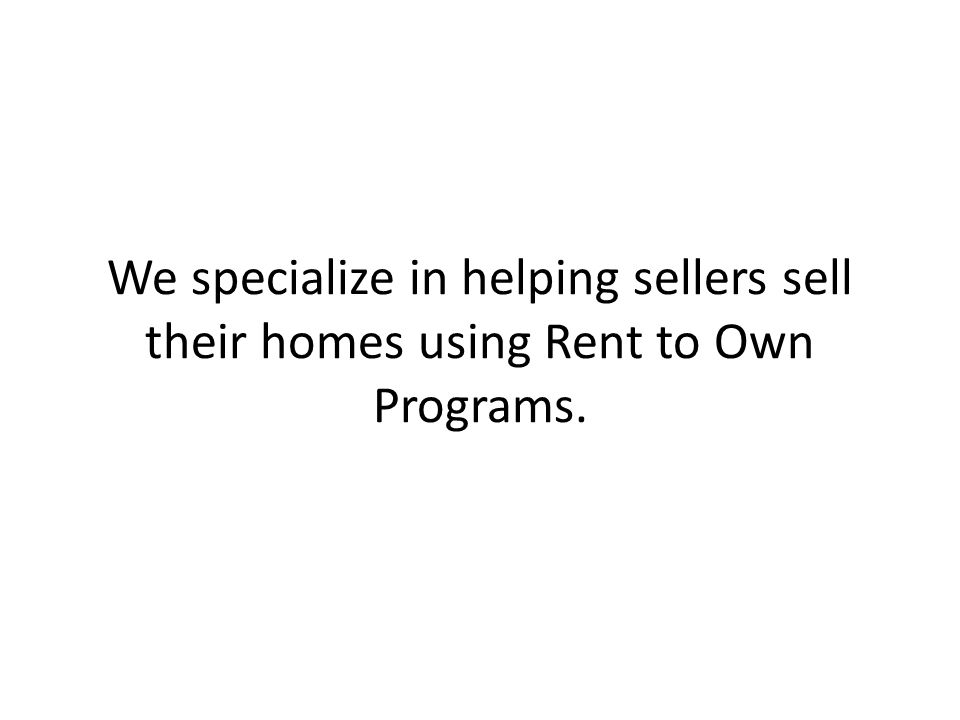 We specialize in helping sellers sell their homes using Rent to Own Programs.