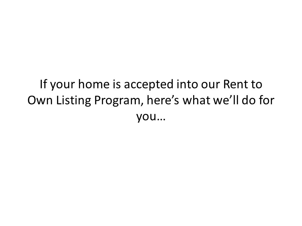 If your home is accepted into our Rent to Own Listing Program, here's what we'll do for you…