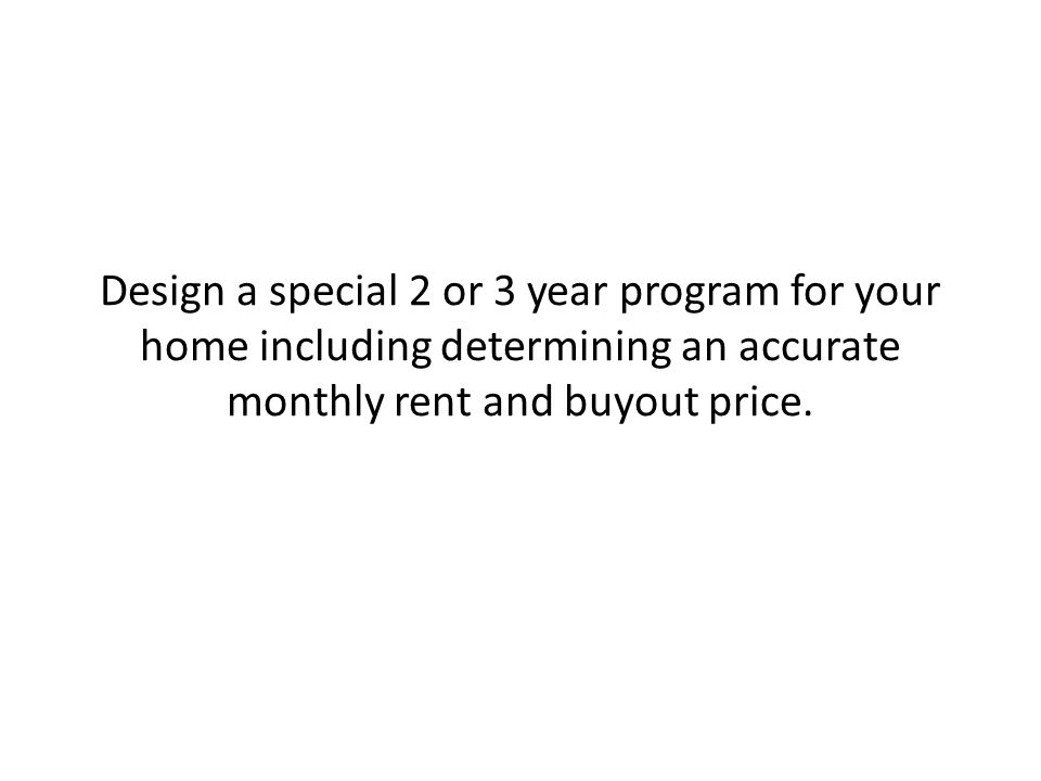 Design a special 2 or 3 year program for your home including determining an accurate monthly rent and buyout price.