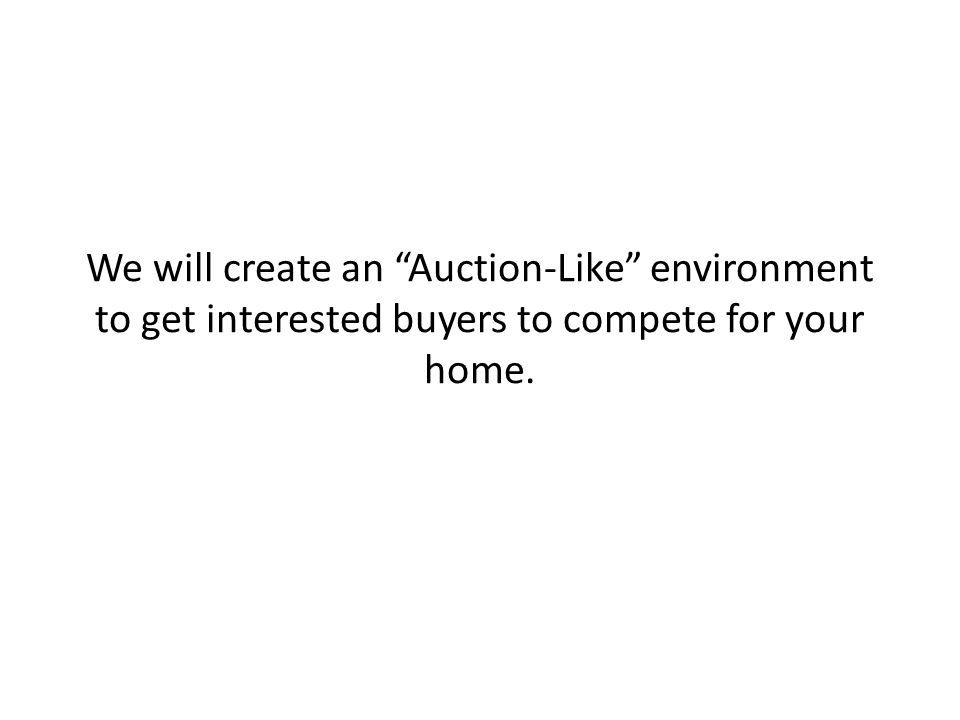 We will create an Auction-Like environment to get interested buyers to compete for your home.