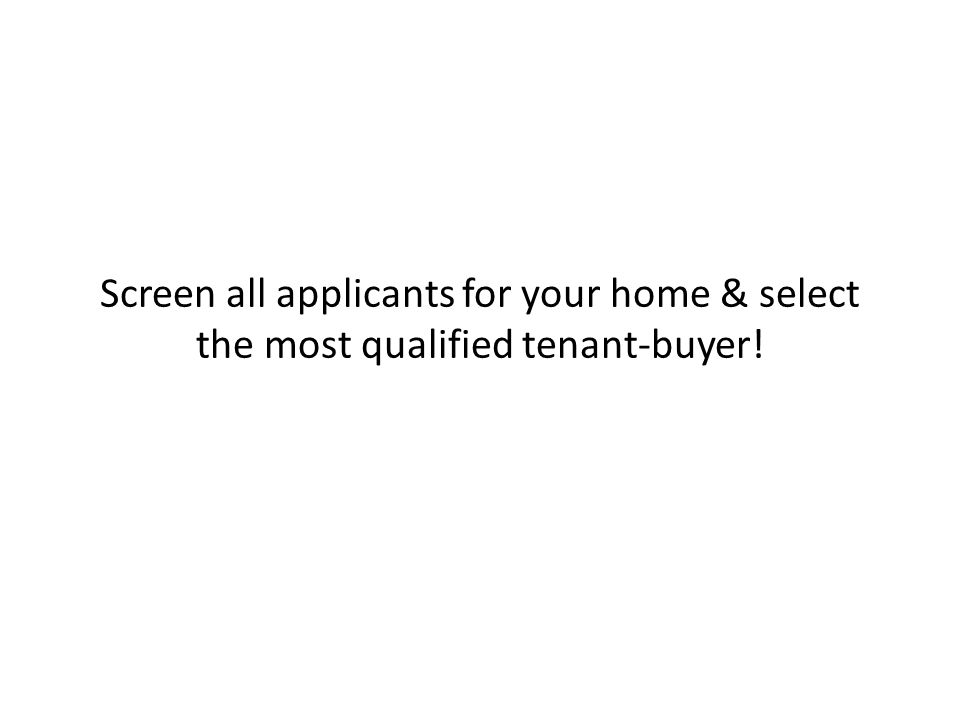 Screen all applicants for your home & select the most qualified tenant-buyer!