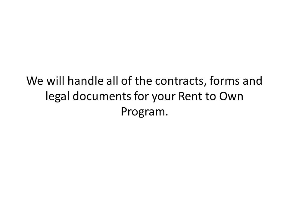 We will handle all of the contracts, forms and legal documents for your Rent to Own Program.