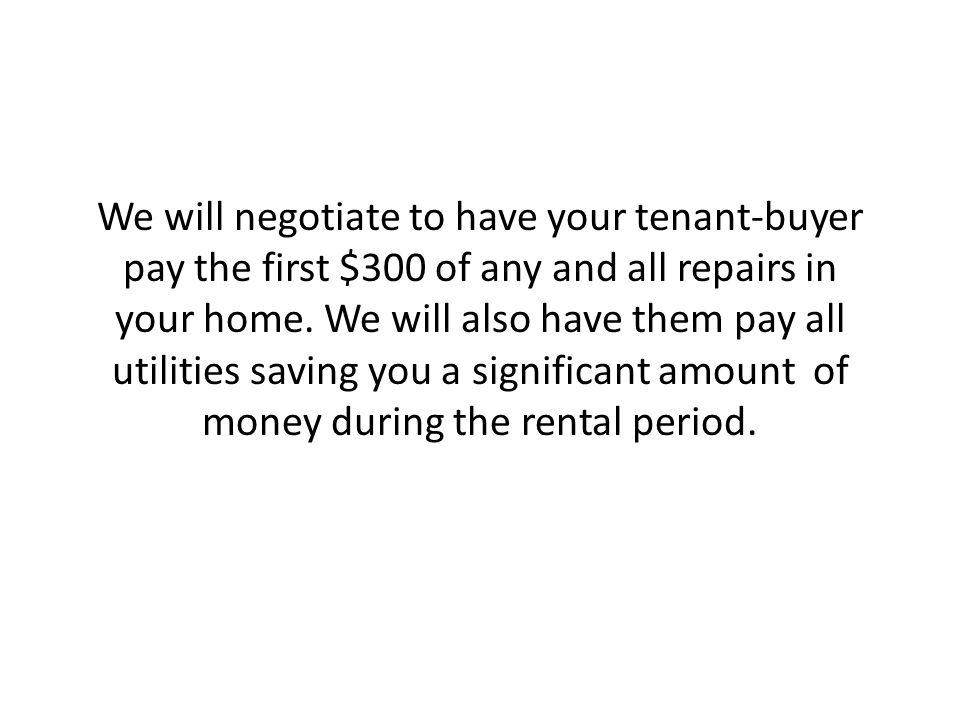 We will negotiate to have your tenant-buyer pay the first $300 of any and all repairs in your home.