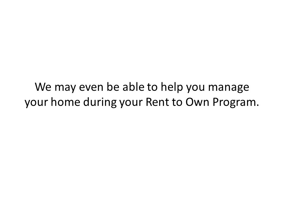 We may even be able to help you manage your home during your Rent to Own Program.
