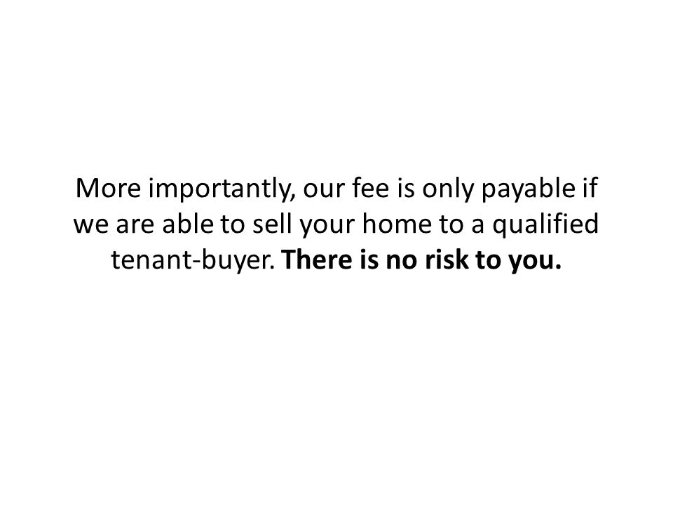More importantly, our fee is only payable if we are able to sell your home to a qualified tenant-buyer.
