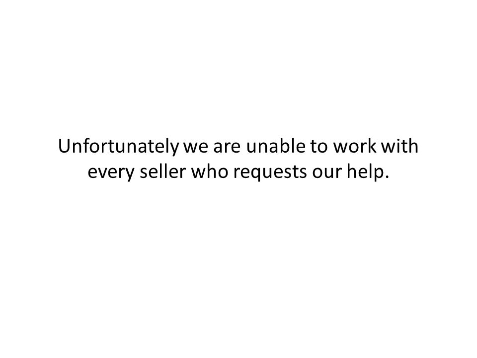 Unfortunately we are unable to work with every seller who requests our help.