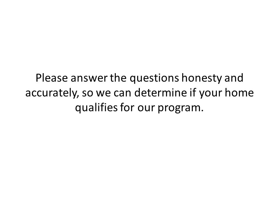 Please answer the questions honesty and accurately, so we can determine if your home qualifies for our program.