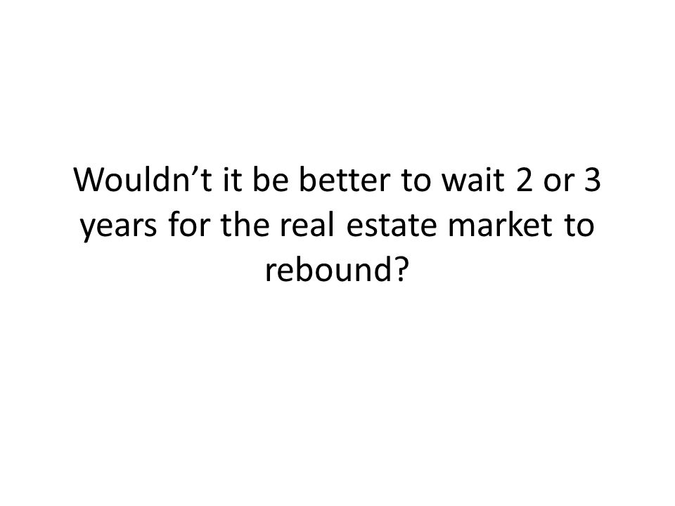 Wouldn't it be better to wait 2 or 3 years for the real estate market to rebound?
