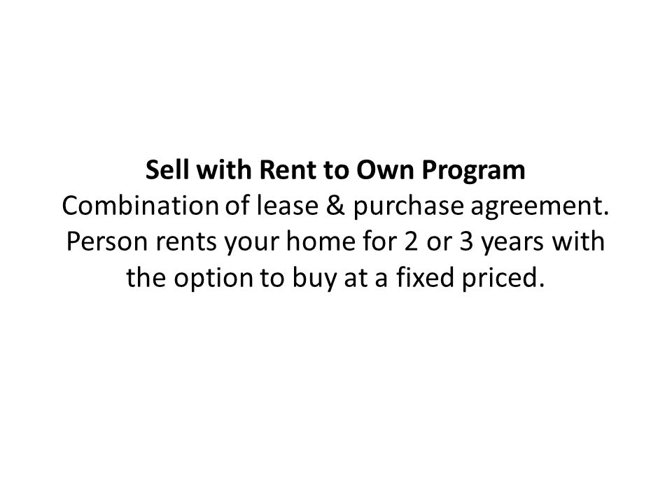 Sell with Rent to Own Program Combination of lease & purchase agreement.