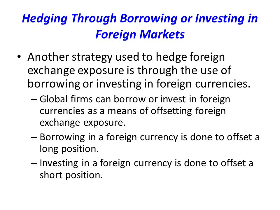 Hedging Through Borrowing or Investing in Foreign Markets Another strategy used to hedge foreign exchange exposure is through the use of borrowing or investing in foreign currencies.