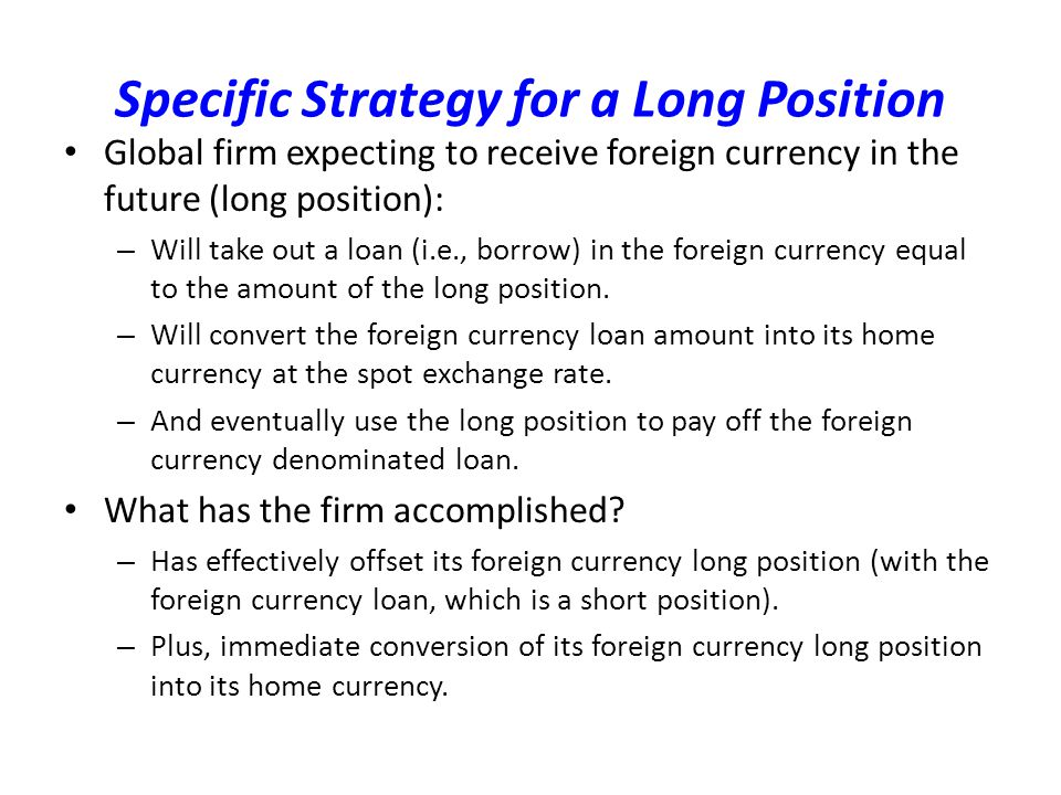 Specific Strategy for a Long Position Global firm expecting to receive foreign currency in the future (long position): – Will take out a loan (i.e., borrow) in the foreign currency equal to the amount of the long position.
