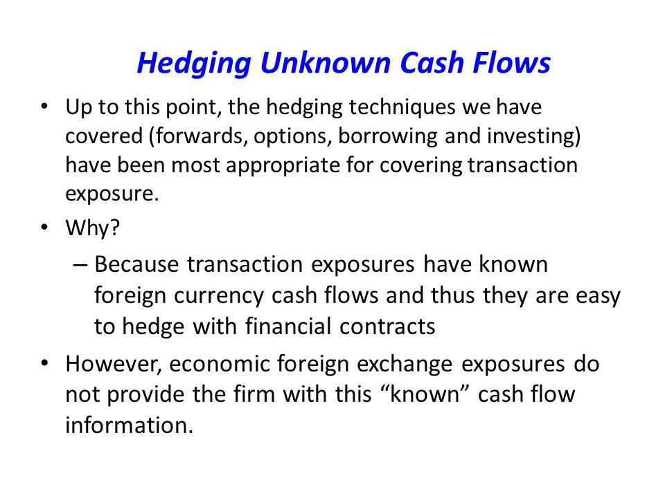 Hedging Unknown Cash Flows Up to this point, the hedging techniques we have covered (forwards, options, borrowing and investing) have been most appropriate for covering transaction exposure.