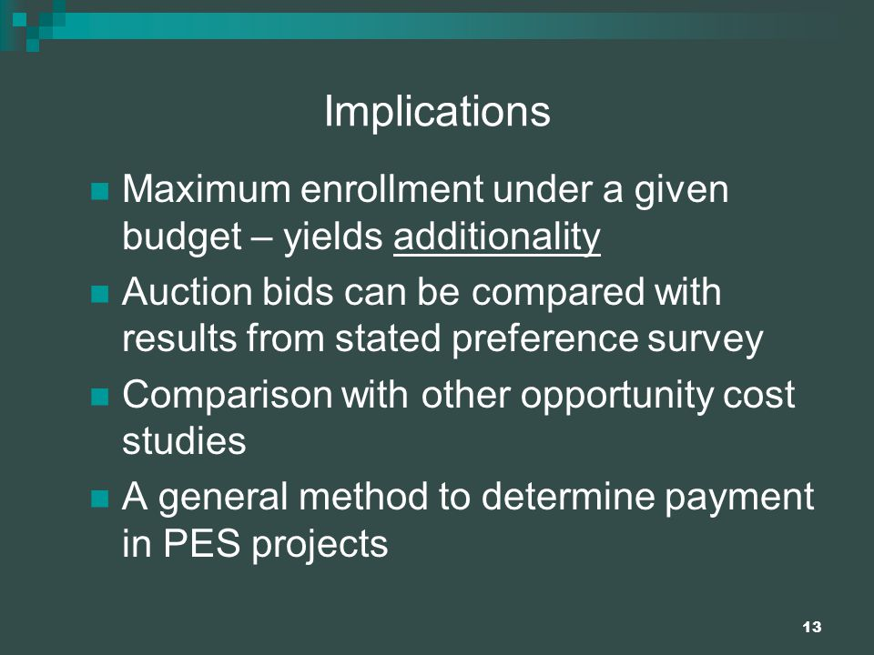 13 Implications Maximum enrollment under a given budget – yields additionality Auction bids can be compared with results from stated preference survey Comparison with other opportunity cost studies A general method to determine payment in PES projects