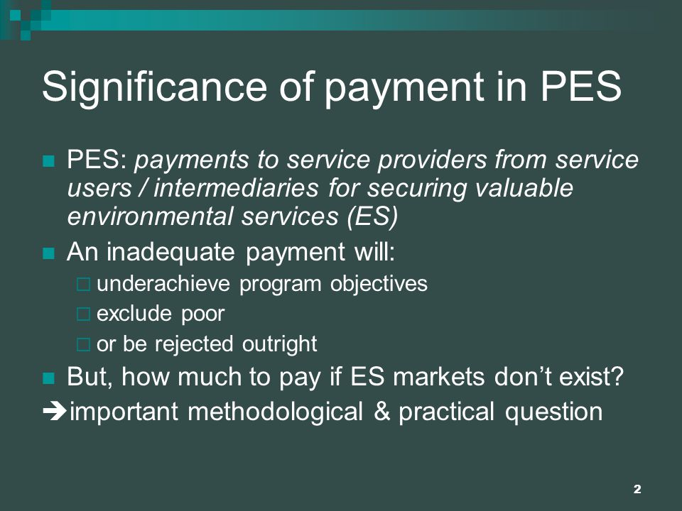 2 Significance of payment in PES PES: payments to service providers from service users / intermediaries for securing valuable environmental services (ES) An inadequate payment will:  underachieve program objectives  exclude poor  or be rejected outright But, how much to pay if ES markets don't exist.
