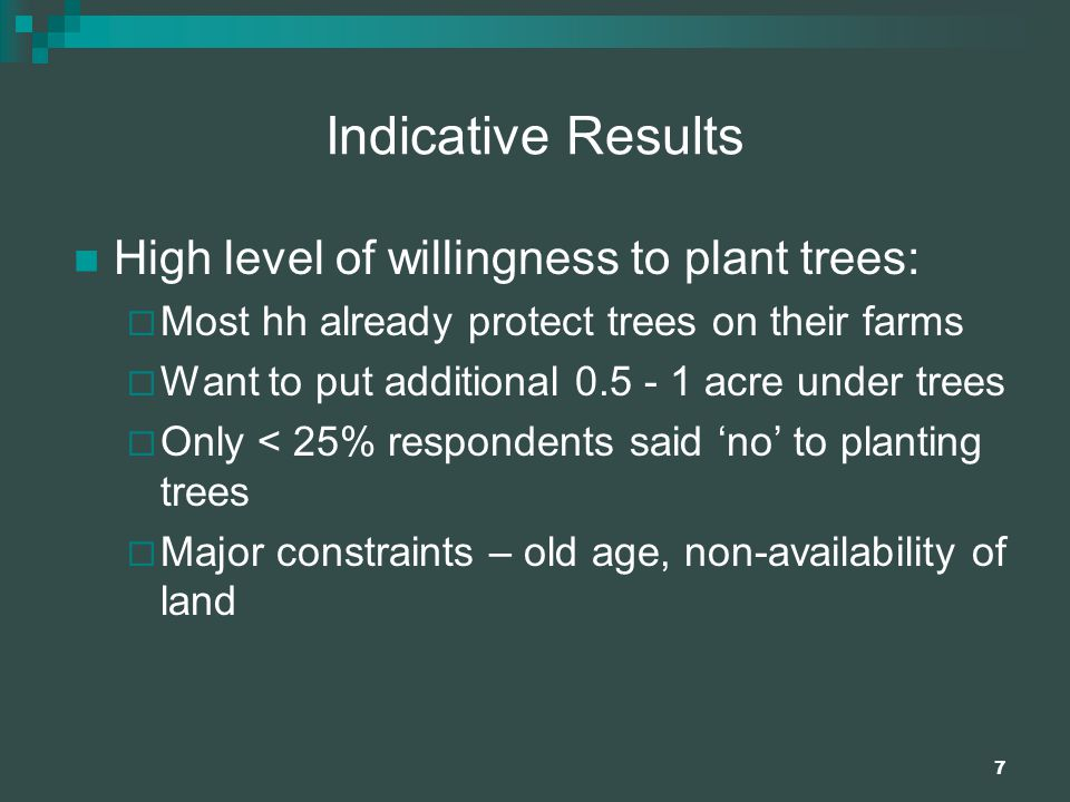 7 Indicative Results High level of willingness to plant trees:  Most hh already protect trees on their farms  Want to put additional 0.5 - 1 acre under trees  Only < 25% respondents said 'no' to planting trees  Major constraints – old age, non-availability of land