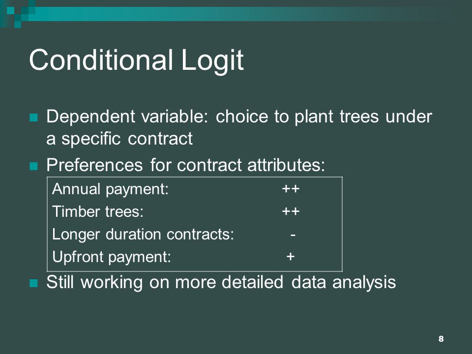 8 Conditional Logit Dependent variable: choice to plant trees under a specific contract Preferences for contract attributes: Annual payment: ++ Timber trees: ++ Longer duration contracts: - Upfront payment: + Still working on more detailed data analysis