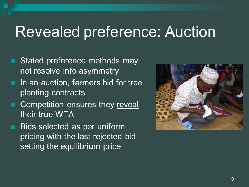 9 Revealed preference: Auction Stated preference methods may not resolve info asymmetry In an auction, farmers bid for tree planting contracts Competition ensures they reveal their true WTA Bids selected as per uniform pricing with the last rejected bid setting the equilibrium price