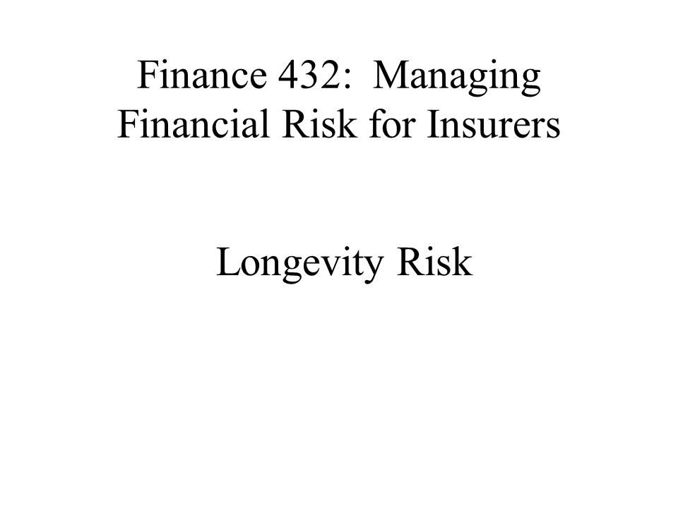 Overview Longevity risk defined How insurers are exposed to longevity risk How organizations could manage this risk –Life insurers –Pension funds Longevity derivatives Reading: Living with Mortality: Longevity Bonds and Other Mortality-Linked Securities by Blake, Cairns and Dowd Living with Mortality: Longevity Bonds and Other Mortality-Linked Securities by Blake, Cairns and Dowd