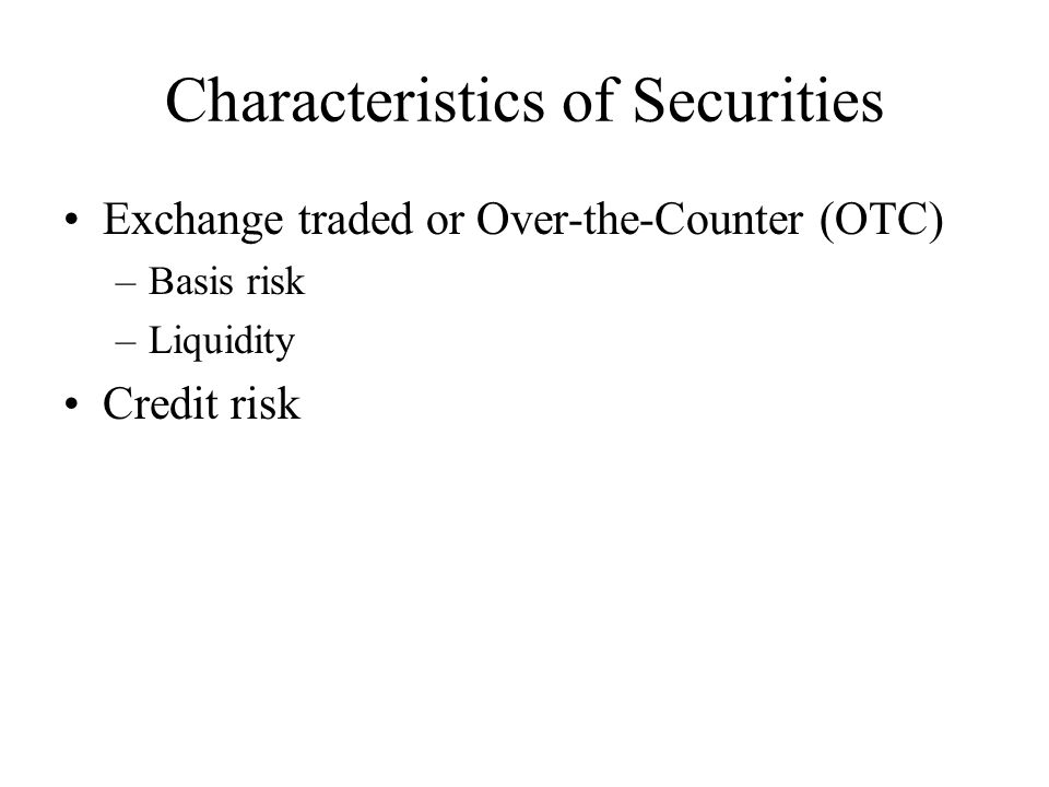 Characteristics of Securities Exchange traded or Over-the-Counter (OTC) –Basis risk –Liquidity Credit risk
