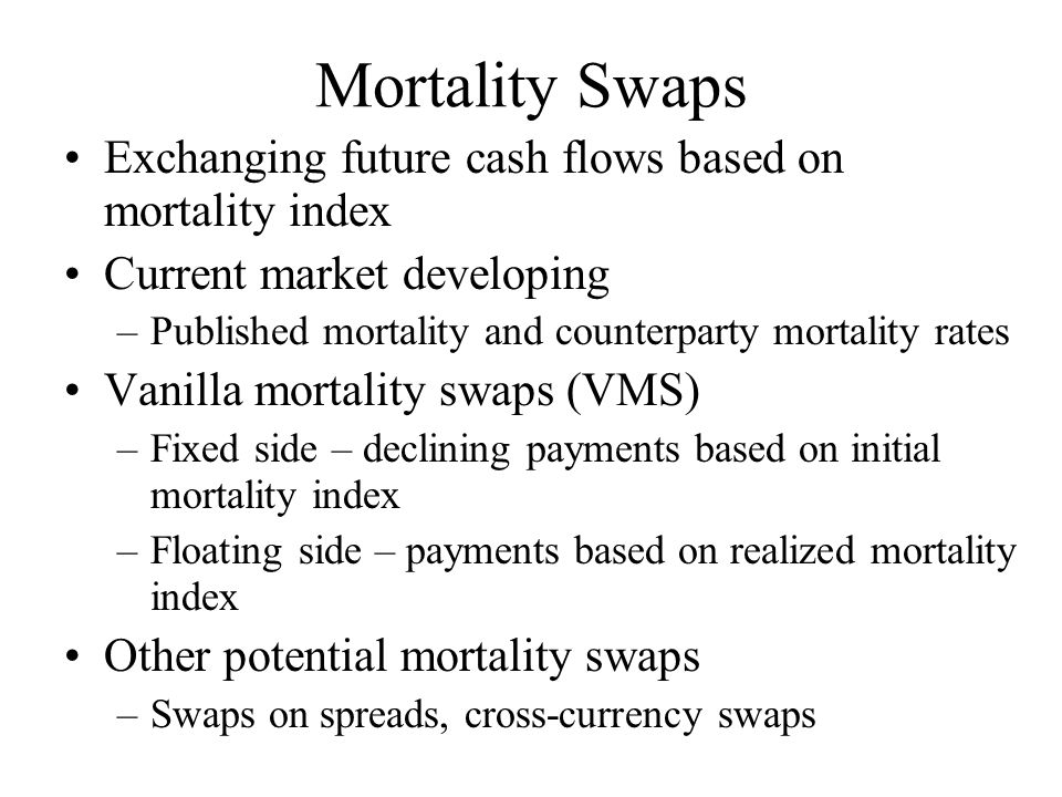 Mortality Swaps Exchanging future cash flows based on mortality index Current market developing –Published mortality and counterparty mortality rates Vanilla mortality swaps (VMS) –Fixed side – declining payments based on initial mortality index –Floating side – payments based on realized mortality index Other potential mortality swaps –Swaps on spreads, cross-currency swaps