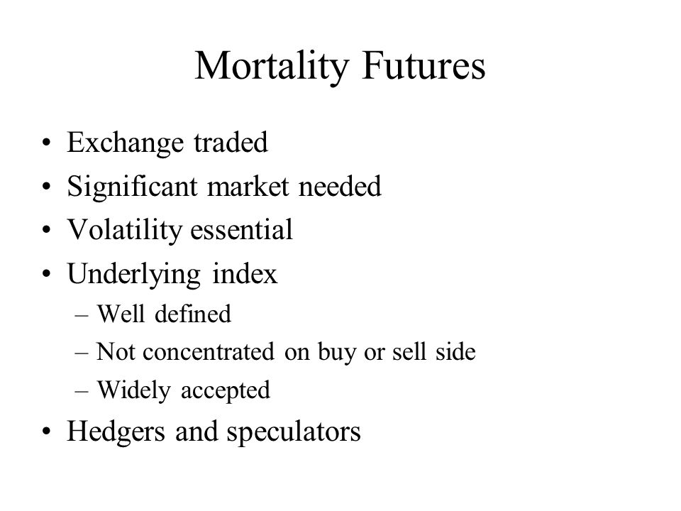 Mortality Futures Exchange traded Significant market needed Volatility essential Underlying index –Well defined –Not concentrated on buy or sell side –Widely accepted Hedgers and speculators