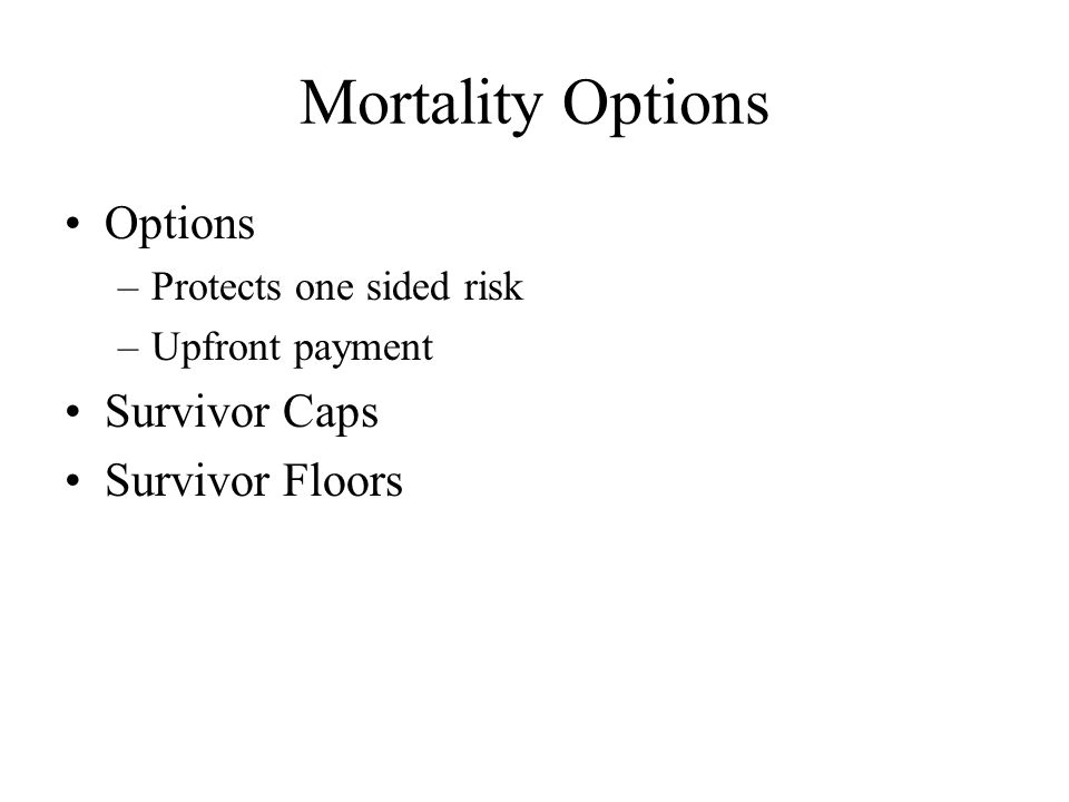 Mortality Options Options –Protects one sided risk –Upfront payment Survivor Caps Survivor Floors