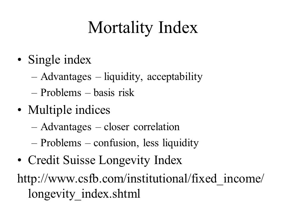 Mortality Index Single index –Advantages – liquidity, acceptability –Problems – basis risk Multiple indices –Advantages – closer correlation –Problems – confusion, less liquidity Credit Suisse Longevity Index http://www.csfb.com/institutional/fixed_income/ longevity_index.shtml