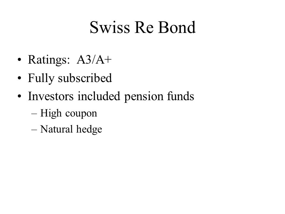 Swiss Re– Second Mortality Bond Second bond announced in April 2005 $362 million, maturity date of 2010 Three tranches: –Class B: 120% trigger, LIBOR + 90 bp, A- rating –Class C: 115% trigger, LIBOR + 140 bp, BBB+ –Class D: 110% trigger, LIBOR + 190 bp, BBB-