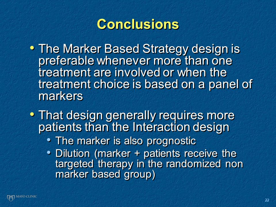 22 Conclusions The Marker Based Strategy design is preferable whenever more than one treatment are involved or when the treatment choice is based on a panel of markers That design generally requires more patients than the Interaction design The marker is also prognostic Dilution (marker + patients receive the targeted therapy in the randomized non marker based group) The Marker Based Strategy design is preferable whenever more than one treatment are involved or when the treatment choice is based on a panel of markers That design generally requires more patients than the Interaction design The marker is also prognostic Dilution (marker + patients receive the targeted therapy in the randomized non marker based group)