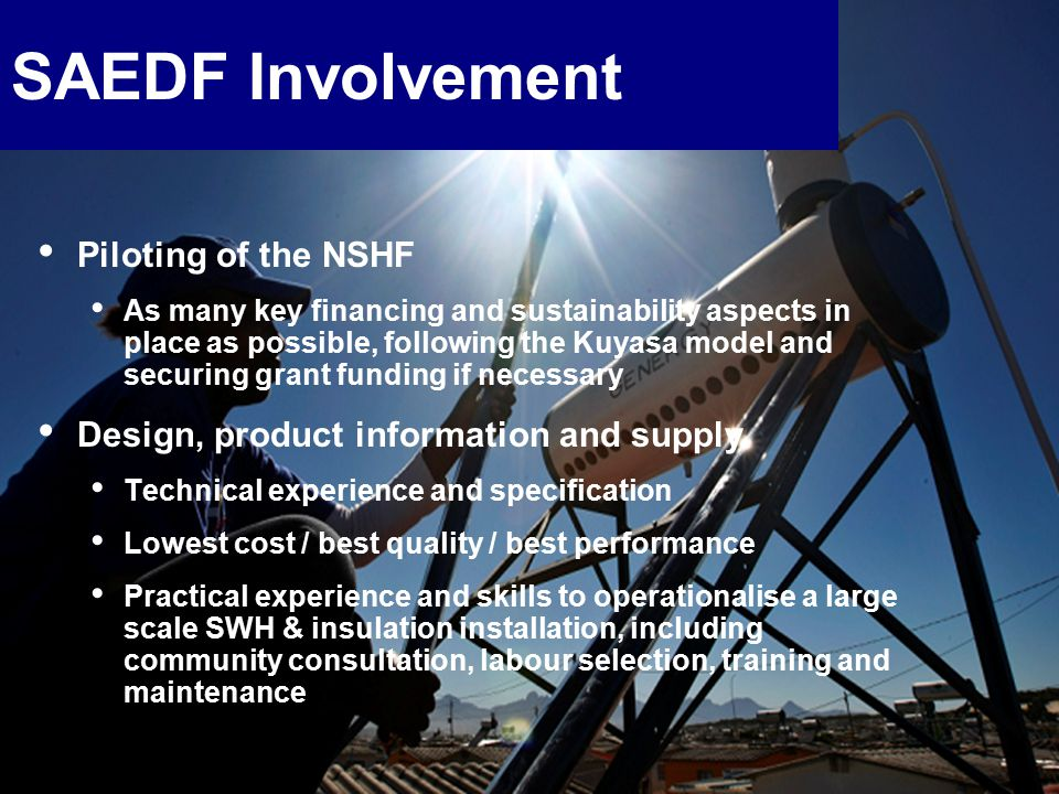 17 SAEDF Involvement Piloting of the NSHF As many key financing and sustainability aspects in place as possible, following the Kuyasa model and securing grant funding if necessary Design, product information and supply Technical experience and specification Lowest cost / best quality / best performance Practical experience and skills to operationalise a large scale SWH & insulation installation, including community consultation, labour selection, training and maintenance