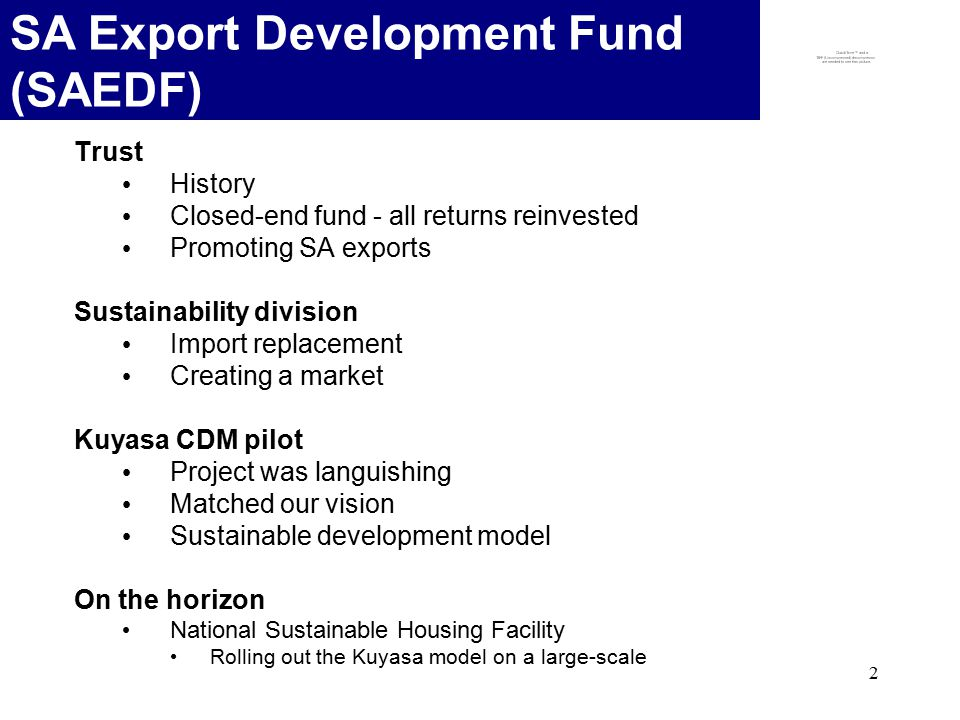 2 SA Export Development Fund (SAEDF) Trust History Closed-end fund - all returns reinvested Promoting SA exports Sustainability division Import replacement Creating a market Kuyasa CDM pilot Project was languishing Matched our vision Sustainable development model On the horizon National Sustainable Housing Facility Rolling out the Kuyasa model on a large-scale