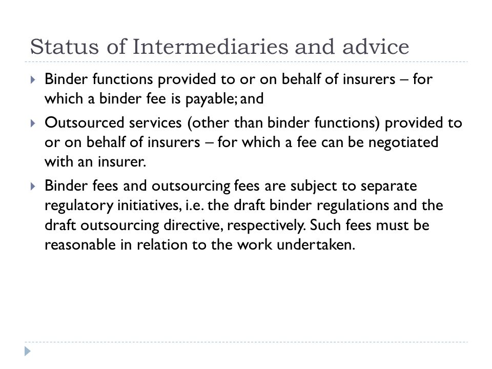 Status of Intermediaries and advice  Binder functions provided to or on behalf of insurers – for which a binder fee is payable; and  Outsourced services (other than binder functions) provided to or on behalf of insurers – for which a fee can be negotiated with an insurer.