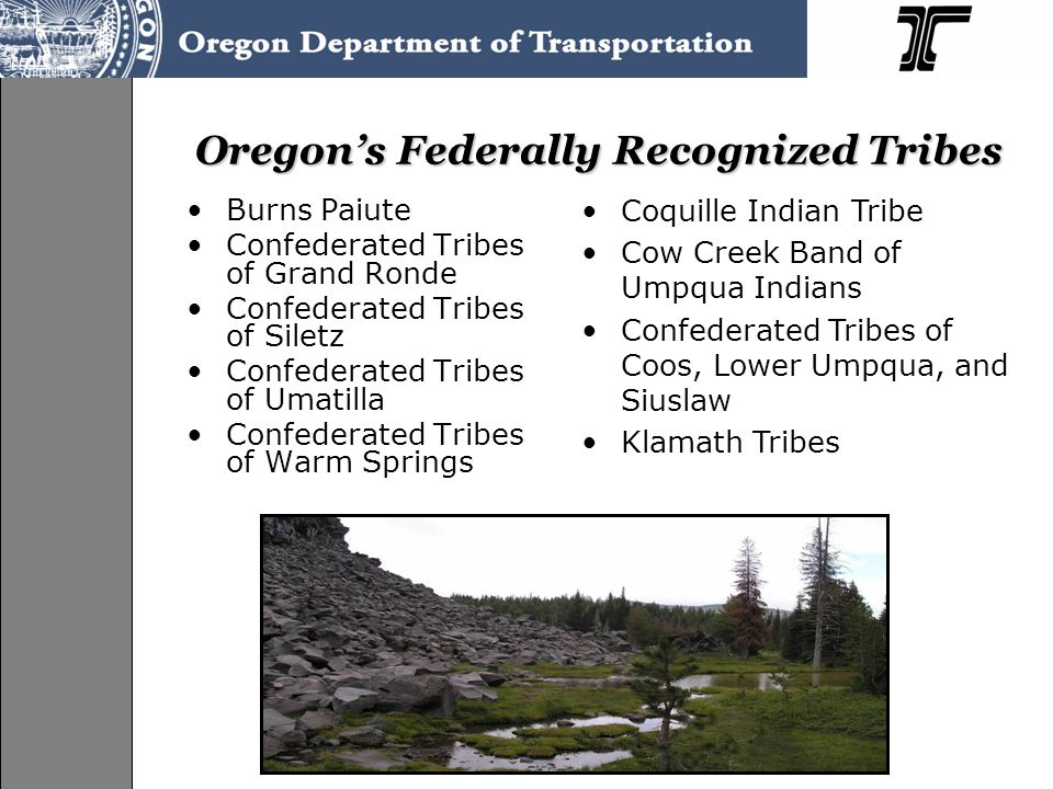 Oregon's Federally Recognized Tribes Burns Paiute Confederated Tribes of Grand Ronde Confederated Tribes of Siletz Confederated Tribes of Umatilla Confederated Tribes of Warm Springs Coquille Indian Tribe Cow Creek Band of Umpqua Indians Confederated Tribes of Coos, Lower Umpqua, and Siuslaw Klamath Tribes