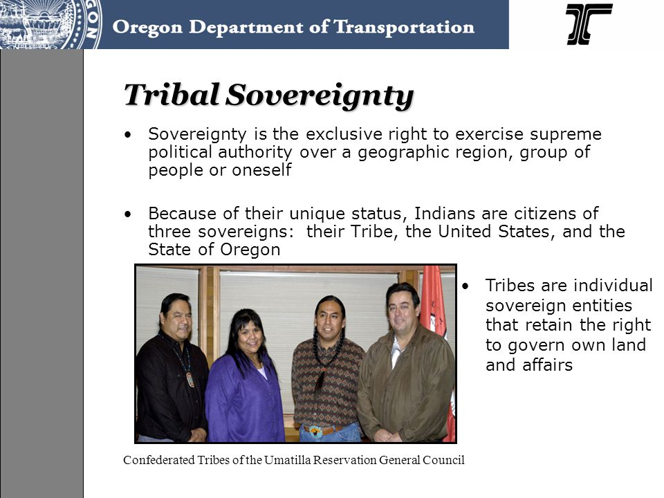 Tribal Sovereignty Sovereignty is the exclusive right to exercise supreme political authority over a geographic region, group of people or oneself Because of their unique status, Indians are citizens of three sovereigns: their Tribe, the United States, and the State of Oregon Confederated Tribes of the Umatilla Reservation General Council Tribes are individual sovereign entities that retain the right to govern own land and affairs