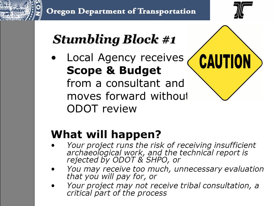 Stumbling Block #1 Local Agency receives Scope & Budget from a consultant and moves forward without ODOT review What will happen.